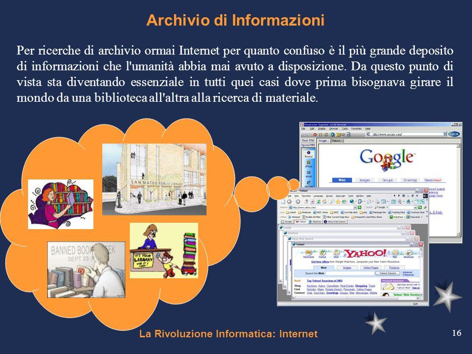 La Rivoluzione Informatica: Internet 16 Archivio di Informazioni Per ricerche di archivio ormai Internet per quanto confuso è il più grande deposito d