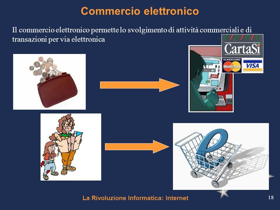 La Rivoluzione Informatica: Internet 18 Commercio elettronico Il commercio elettronico permette lo svolgimento di attività commerciali e di transazion