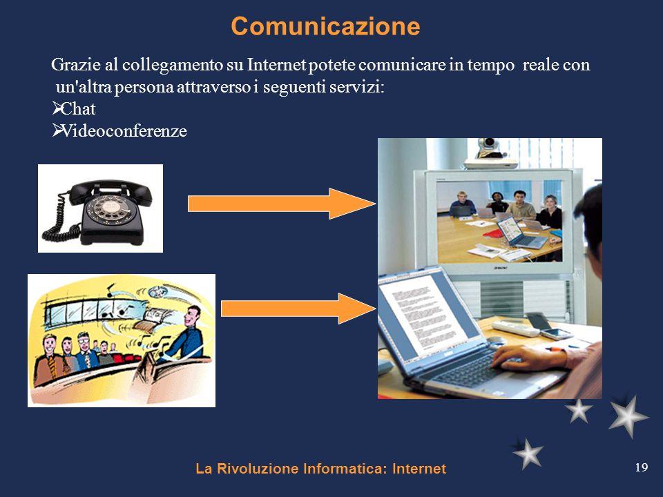 La Rivoluzione Informatica: Internet 19 Comunicazione Grazie al collegamento su Internet potete comunicare in tempo reale con un'altra persona attrave