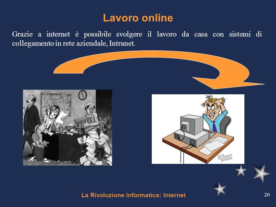 La Rivoluzione Informatica: Internet 20 Lavoro online Grazie a internet è possibile svolgere il lavoro da casa con sistemi di collegamento in rete azi