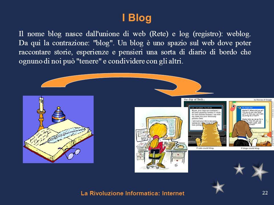 La Rivoluzione Informatica: Internet 22 I Blog Il nome blog nasce dall'unione di web (Rete) e log (registro): weblog. Da qui la contrazione: