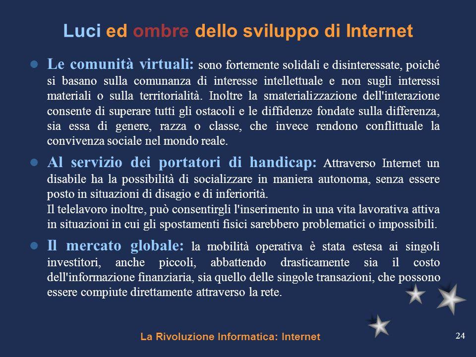 La Rivoluzione Informatica: Internet 24 Luci ed ombre dello sviluppo di Internet Le comunità virtuali: sono fortemente solidali e disinteressate, poic