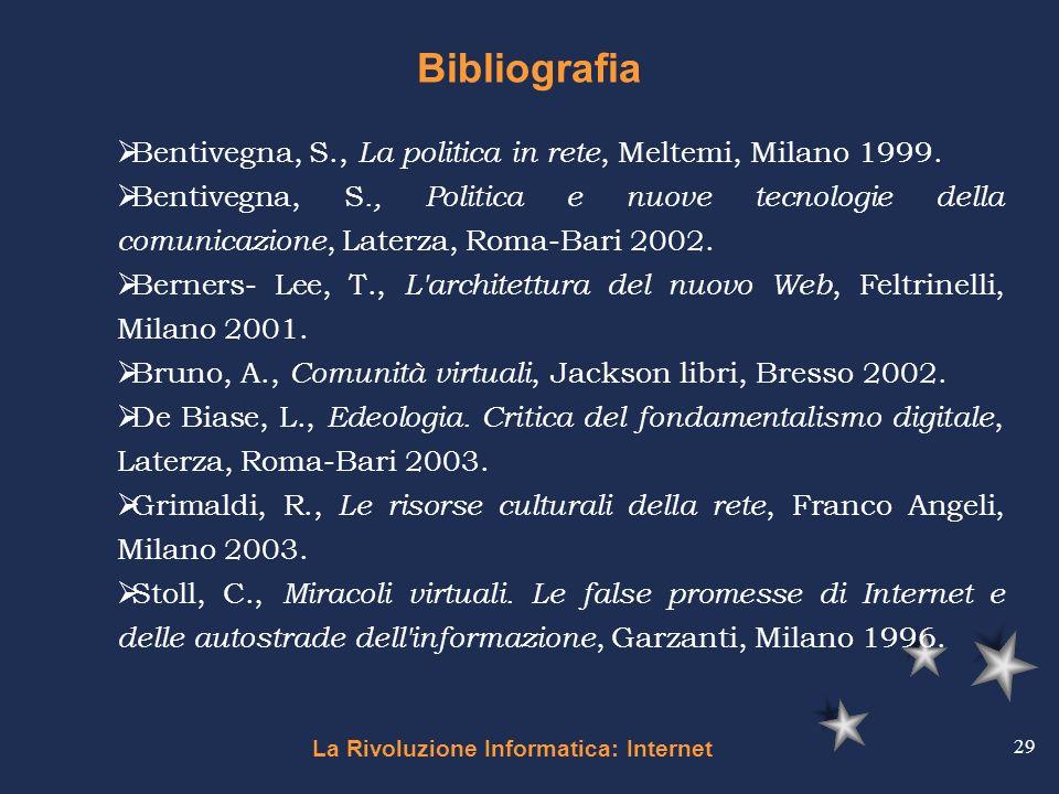 La Rivoluzione Informatica: Internet 29 Bibliografia Bentivegna, S., La politica in rete, Meltemi, Milano 1999. Bentivegna, S., Politica e nuove tecno