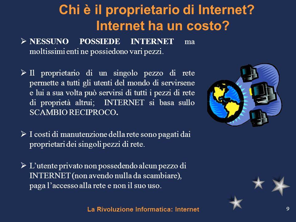 La Rivoluzione Informatica: Internet 9 Chi è il proprietario di Internet? Internet ha un costo? NESSUNO POSSIEDE INTERNET ma moltissimi enti ne possie