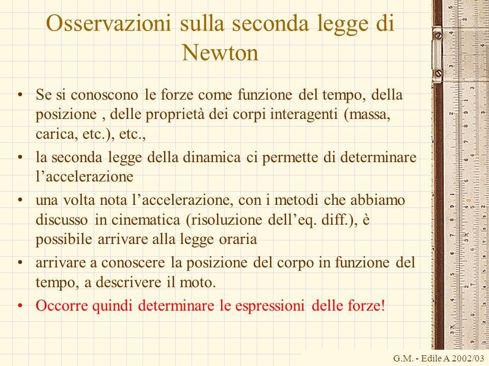 G.M. - Edile A 2002/03 Osservazioni sulla seconda legge di Newton Se si conoscono le forze come funzione del tempo, della posizione, delle proprietà d