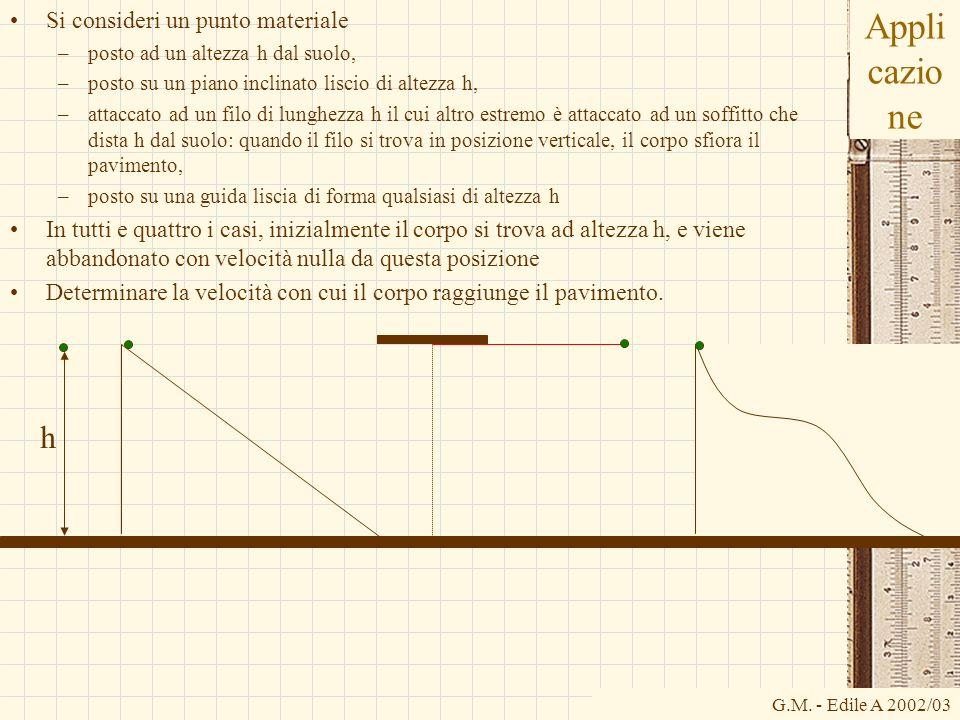 G.M. - Edile A 2002/03 Appli cazio ne Si consideri un punto materiale –posto ad un altezza h dal suolo, –posto su un piano inclinato liscio di altezza