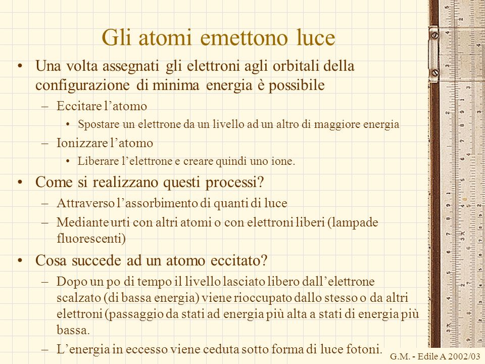 G.M. - Edile A 2002/03 Gli atomi emettono luce Una volta assegnati gli elettroni agli orbitali della configurazione di minima energia è possibile –Ecc