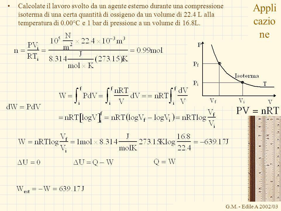 G.M. - Edile A 2002/03 Appli cazio ne Calcolate il lavoro svolto da un agente esterno durante una compressione isoterma di una certa quantità di ossig