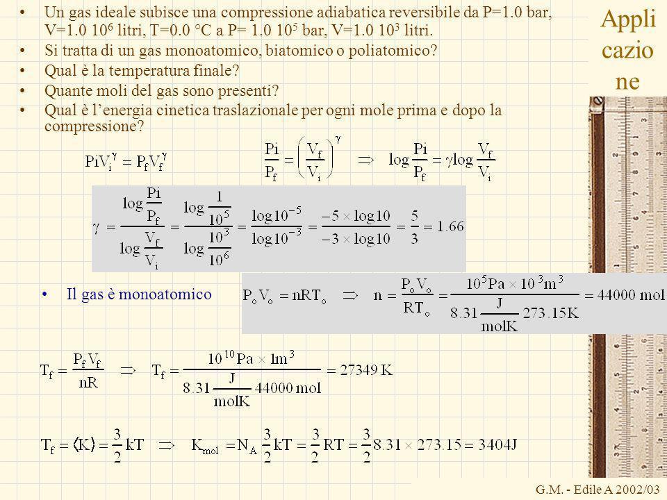 G.M. - Edile A 2002/03 Appli cazio ne Un gas ideale subisce una compressione adiabatica reversibile da P=1.0 bar, V=1.0 10 6 litri, T=0.0 °C a P= 1.0