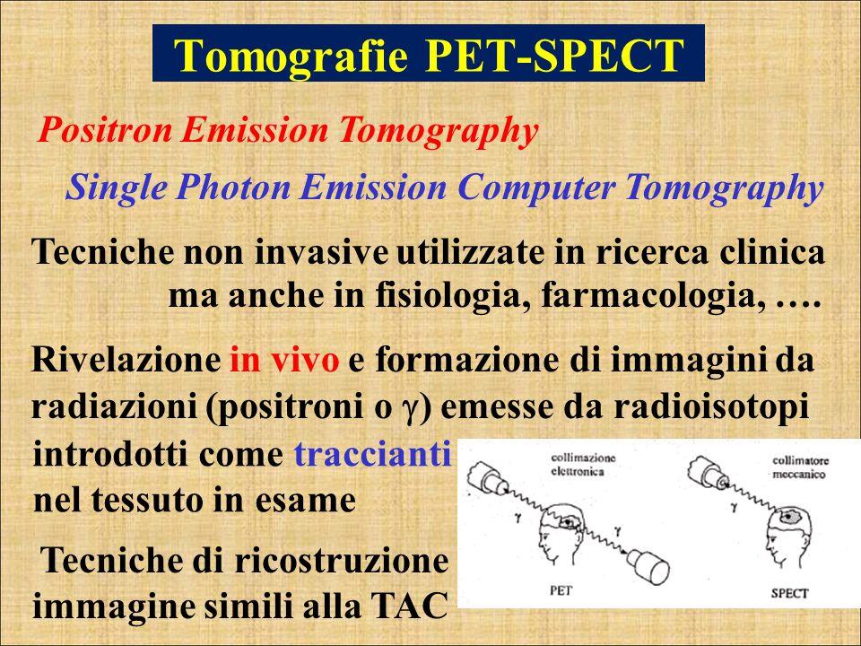 Tomografie PET-SPECT Positron Emission Tomography Single Photon Emission Computer Tomography ma anche in fisiologia, farmacologia, …. Tecniche non inv