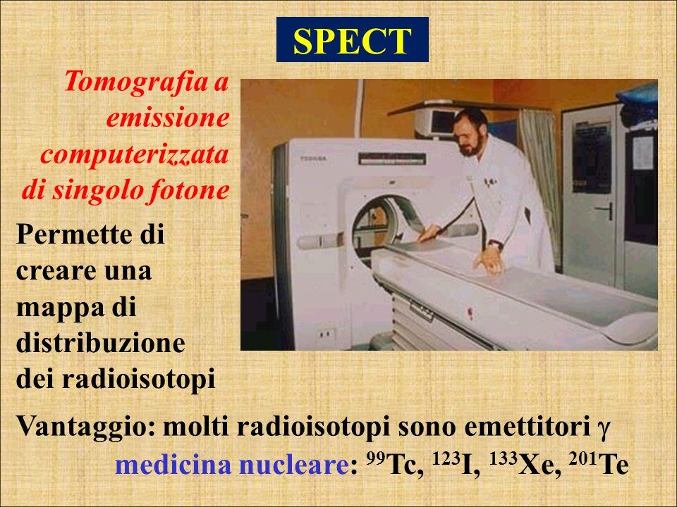 SPECT Tomografia a emissione computerizzata di singolo fotone Permette di creare una mappa di distribuzione dei radioisotopi Vantaggio: molti radioiso
