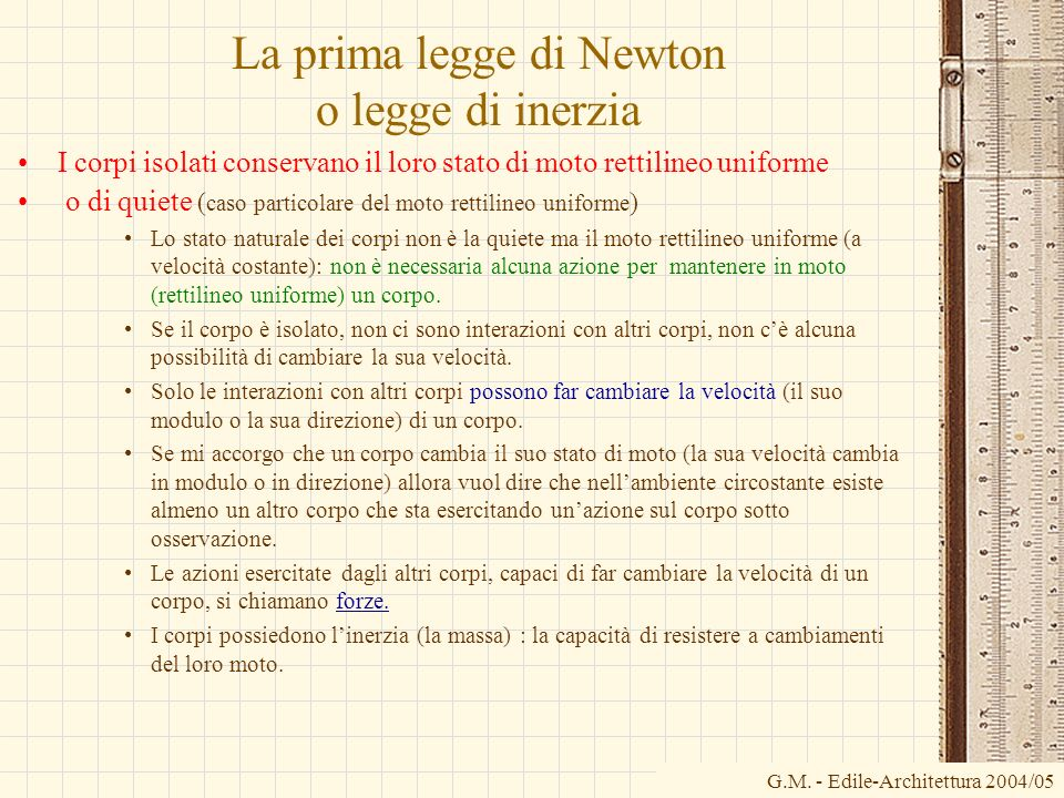 G.M. - Edile-Architettura 2004/05 La prima legge di Newton o legge di inerzia I corpi isolati conservano il loro stato di moto rettilineo uniforme o d