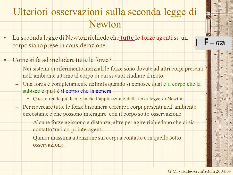 G.M. - Edile-Architettura 2004/05 Ulteriori osservazioni sulla seconda legge di Newton La seconda legge di Newton richiede che tutte le forze agenti s