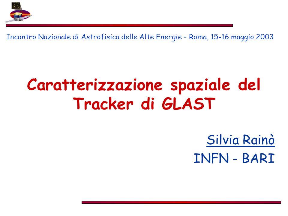 Caratterizzazione spaziale del Tracker di GLAST Silvia Rainò INFN - BARI Incontro Nazionale di Astrofisica delle Alte Energie – Roma, 15-16 maggio 2003