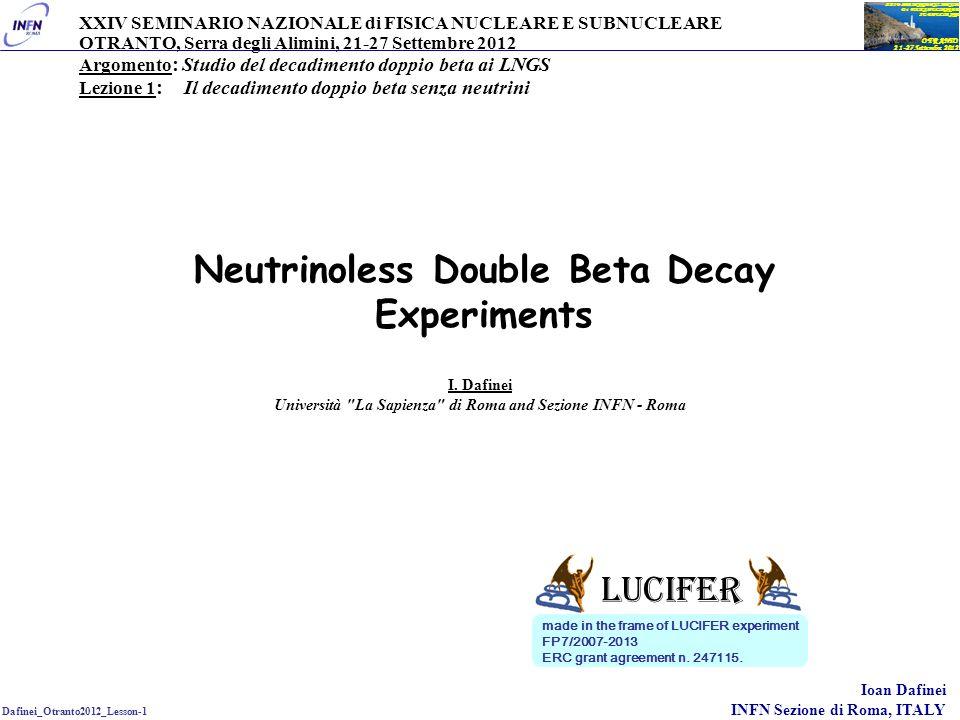 Dafinei_Otranto2012_Lesson-1 Ioan Dafinei INFN Sezione di Roma, ITALY OTRANTO 21-27 Settembre 2012 XXIV SEMINARIO NAZIONALE Di FISICA NUCLEARE E SUBNUCLEARE Outline neutrino mass, theoretical and experimental challenges neutrinoless DBD importance for neutrino physics experimental methods for DBD study, particularities of neutrinoless DBD the cryogenic bolometer, ideal tool for DBD study