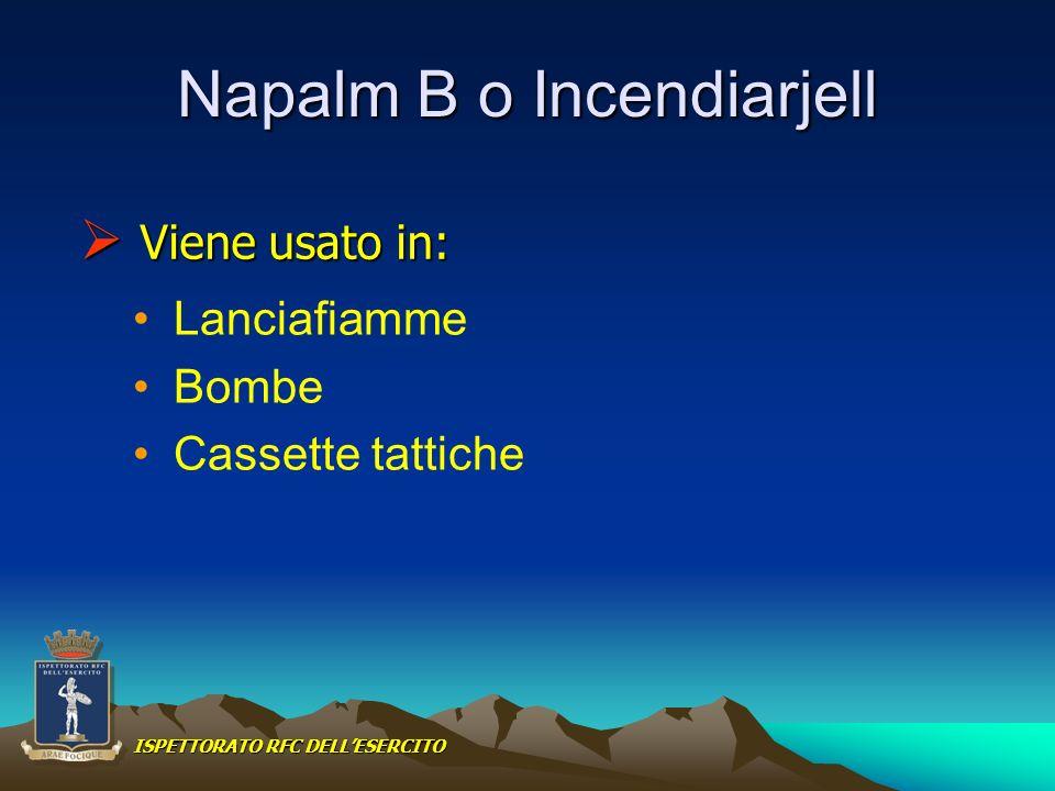 Napalm B o Incendiarjell Lanciafiamme Bombe Cassette tattiche Viene usato in: Viene usato in: ISPETTORATO RFC DELLESERCITO