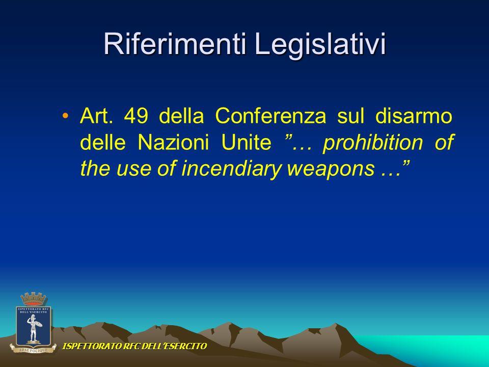 Riferimenti Legislativi Art. 49 della Conferenza sul disarmo delle Nazioni Unite … prohibition of the use of incendiary weapons … ISPETTORATO RFC DELL