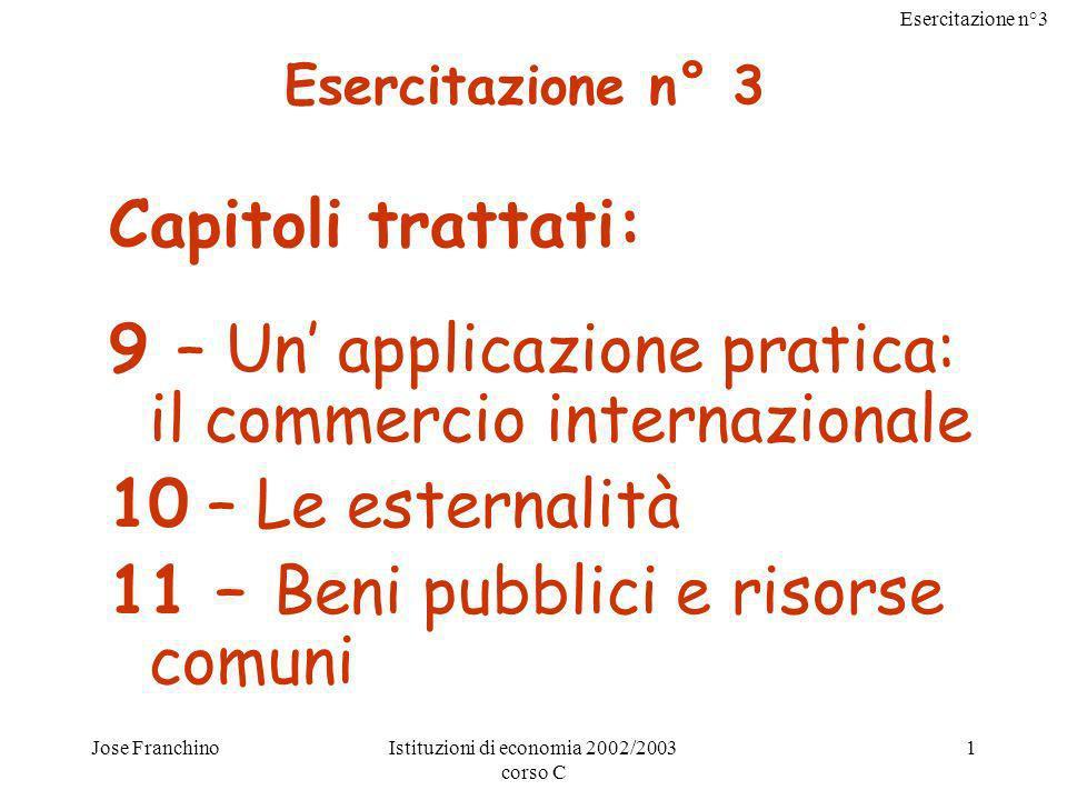 Esercitazione n°3 Jose FranchinoIstituzioni di economia 2002/2003 corso C 1 Capitoli trattati: 9 – Un applicazione pratica: il commercio internazional