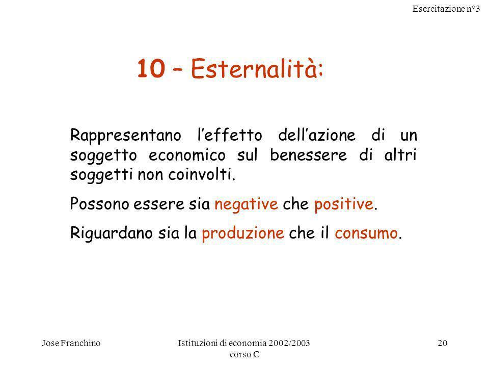 Esercitazione n°3 Jose FranchinoIstituzioni di economia 2002/2003 corso C 20 10 – Esternalità: Rappresentano leffetto dellazione di un soggetto econom
