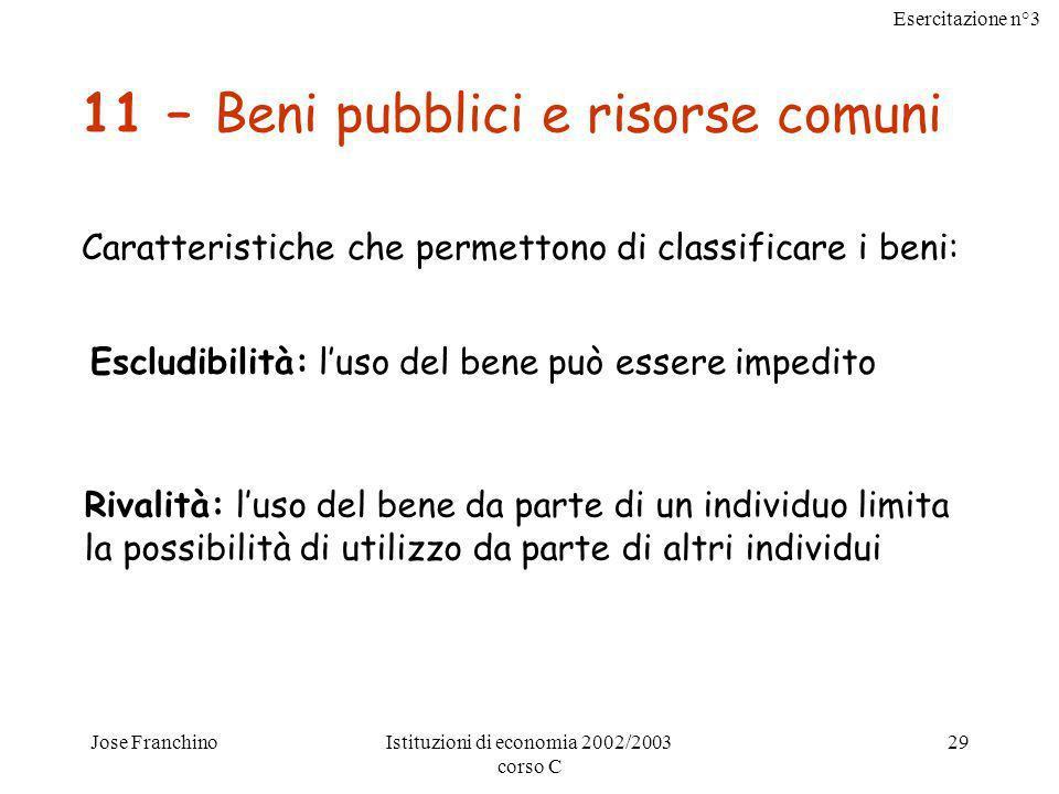 Esercitazione n°3 Jose FranchinoIstituzioni di economia 2002/2003 corso C 30 Beni pubblici Non sono escludibili, non è possibile escludere dal loro consumo nessuno, quindi si può usufruire del bene pubblico anche senza pagare (free rider).