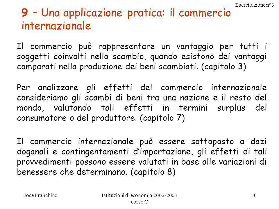 Esercitazione n°3 Jose FranchinoIstituzioni di economia 2002/2003 corso C 3 9 – Una applicazione pratica: il commercio internazionale Il commercio può