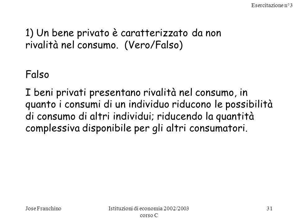 Esercitazione n°3 Jose FranchinoIstituzioni di economia 2002/2003 corso C 31 1) Un bene privato è caratterizzato da non rivalità nel consumo.