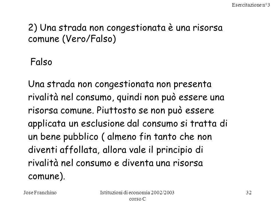 Esercitazione n°3 Jose FranchinoIstituzioni di economia 2002/2003 corso C 32 2) Una strada non congestionata è una risorsa comune (Vero/Falso) Falso Una strada non congestionata non presenta rivalità nel consumo, quindi non può essere una risorsa comune.