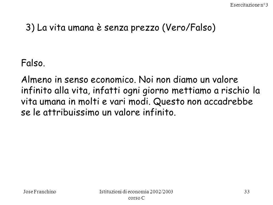 Esercitazione n°3 Jose FranchinoIstituzioni di economia 2002/2003 corso C 33 3) La vita umana è senza prezzo (Vero/Falso) Falso. Almeno in senso econo