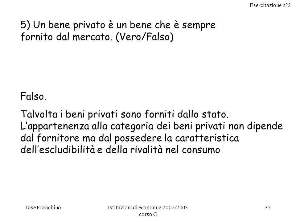 Esercitazione n°3 Jose FranchinoIstituzioni di economia 2002/2003 corso C 35 5) Un bene privato è un bene che è sempre fornito dal mercato. (Vero/Fals