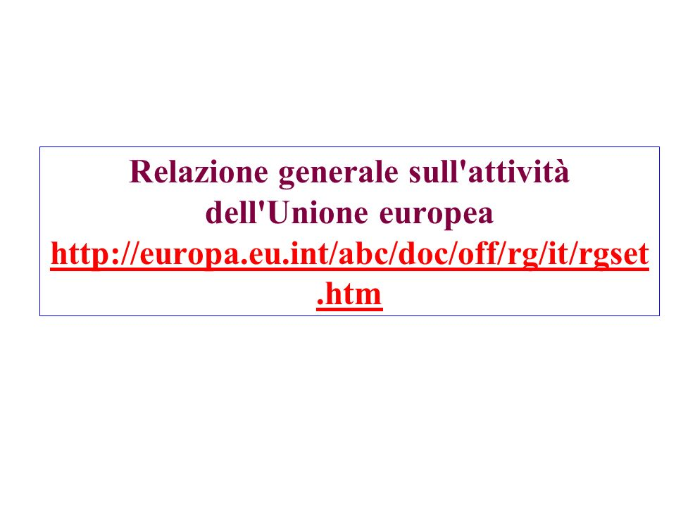Relazione generale sull attività dell Unione europea http://europa.eu.int/abc/doc/off/rg/it/rgset.htm http://europa.eu.int/abc/doc/off/rg/it/rgset.htm