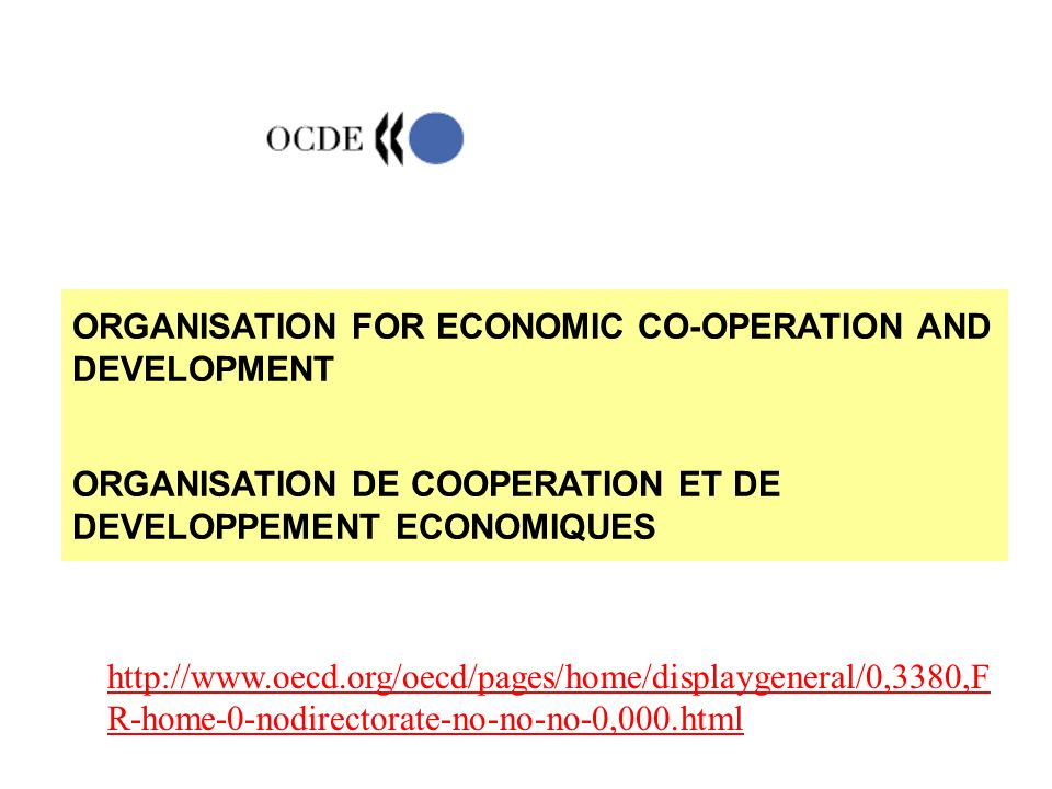 ORGANISATION FOR ECONOMIC CO-OPERATION AND DEVELOPMENT ORGANISATION DE COOPERATION ET DE DEVELOPPEMENT ECONOMIQUES http://www.oecd.org/oecd/pages/home/displaygeneral/0,3380,F R-home-0-nodirectorate-no-no-no-0,000.html