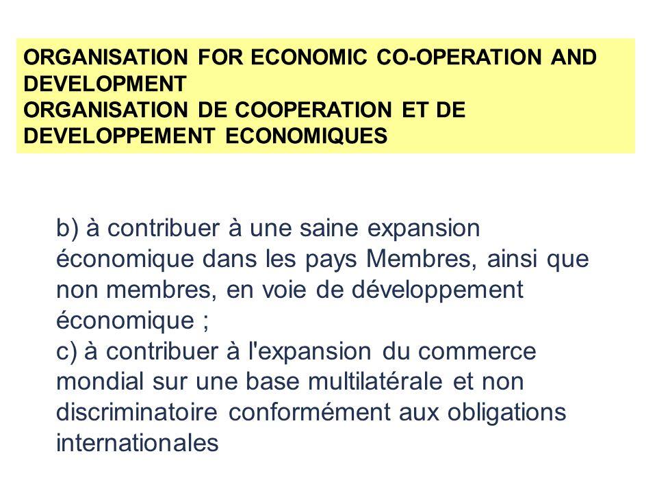 ORGANISATION FOR ECONOMIC CO-OPERATION AND DEVELOPMENT ORGANISATION DE COOPERATION ET DE DEVELOPPEMENT ECONOMIQUES b) à contribuer à une saine expansion économique dans les pays Membres, ainsi que non membres, en voie de développement économique ; c) à contribuer à l expansion du commerce mondial sur une base multilatérale et non discriminatoire conformément aux obligations internationales