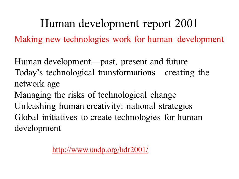 Human development report 2001 Making new technologies work for human development Human developmentpast, present and future Todays technological transformationscreating the network age Managing the risks of technological change Unleashing human creativity: national strategies Global initiatives to create technologies for human development http://www.undp.org/hdr2001/