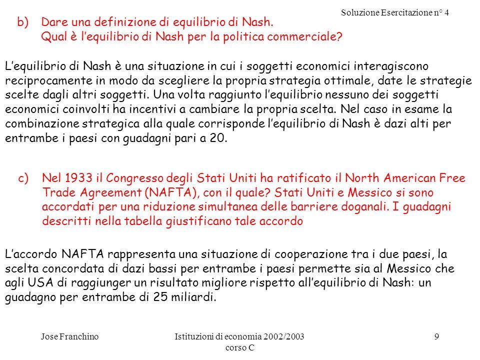 Soluzione Esercitazione n° 4 Jose FranchinoIstituzioni di economia 2002/2003 corso C 9 b)Dare una definizione di equilibrio di Nash.