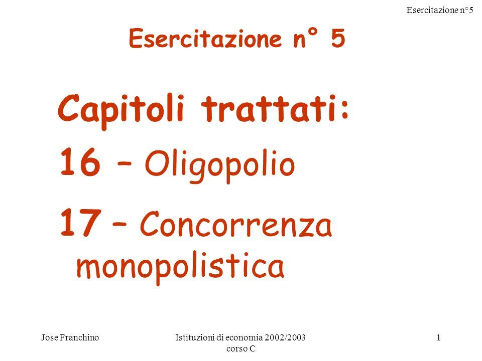 Esercitazione n°5 Jose FranchinoIstituzioni di economia 2002/2003 corso C 1 Capitoli trattati: 16 – Oligopolio 17 – Concorrenza monopolistica Esercitazione n° 5