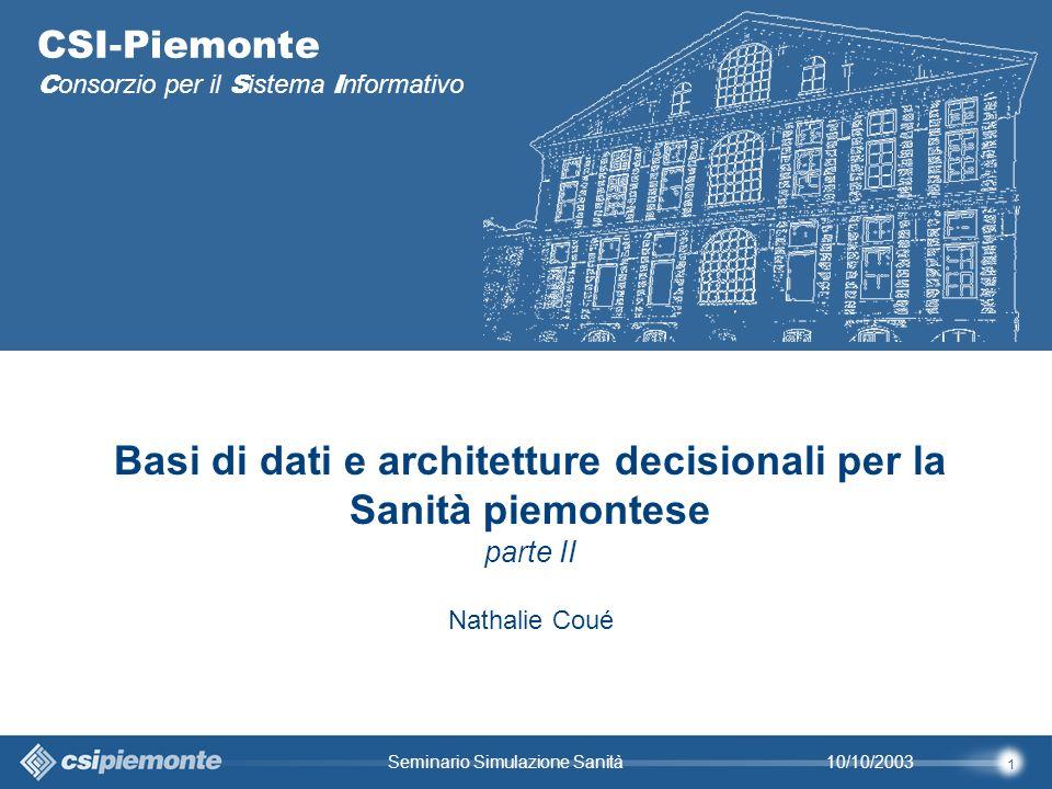 1 10/10/2003Seminario Simulazione Sanità CSI-Piemonte C onsorzio per il S istema I nformativo Basi di dati e architetture decisionali per la Sanità piemontese parte II Nathalie Coué