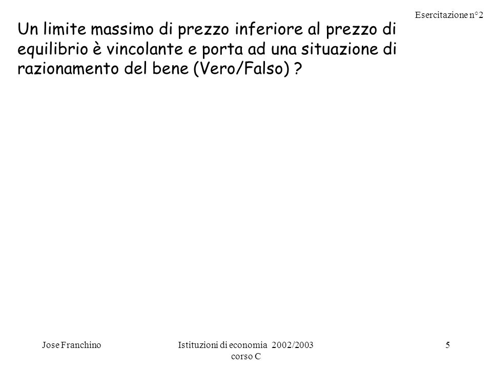 Esercitazione n°2 Jose FranchinoIstituzioni di economia 2002/2003 corso C 16 Se lofferta è più elastica della domanda, sul mercato di un determinato bene, allora limposta su quel bene incide maggiormente sul consumatore.