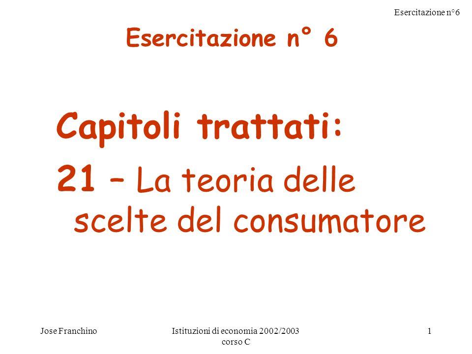 Esercitazione n°6 Jose FranchinoIstituzioni di economia 2002/2003 corso C 1 Capitoli trattati: 21 – La teoria delle scelte del consumatore Esercitazione n° 6