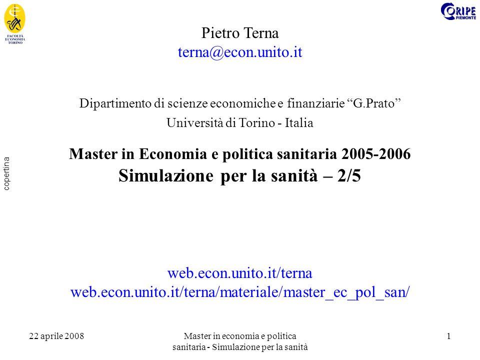 22 aprile 2008Master in economia e politica sanitaria - Simulazione per la sanità 1 copertina Pietro Terna terna@econ.unito.it Dipartimento di scienze economiche e finanziarie G.Prato Università di Torino - Italia Master in Economia e politica sanitaria 2005-2006 Simulazione per la sanità – 2/5 web.econ.unito.it/terna web.econ.unito.it/terna/materiale/master_ec_pol_san/