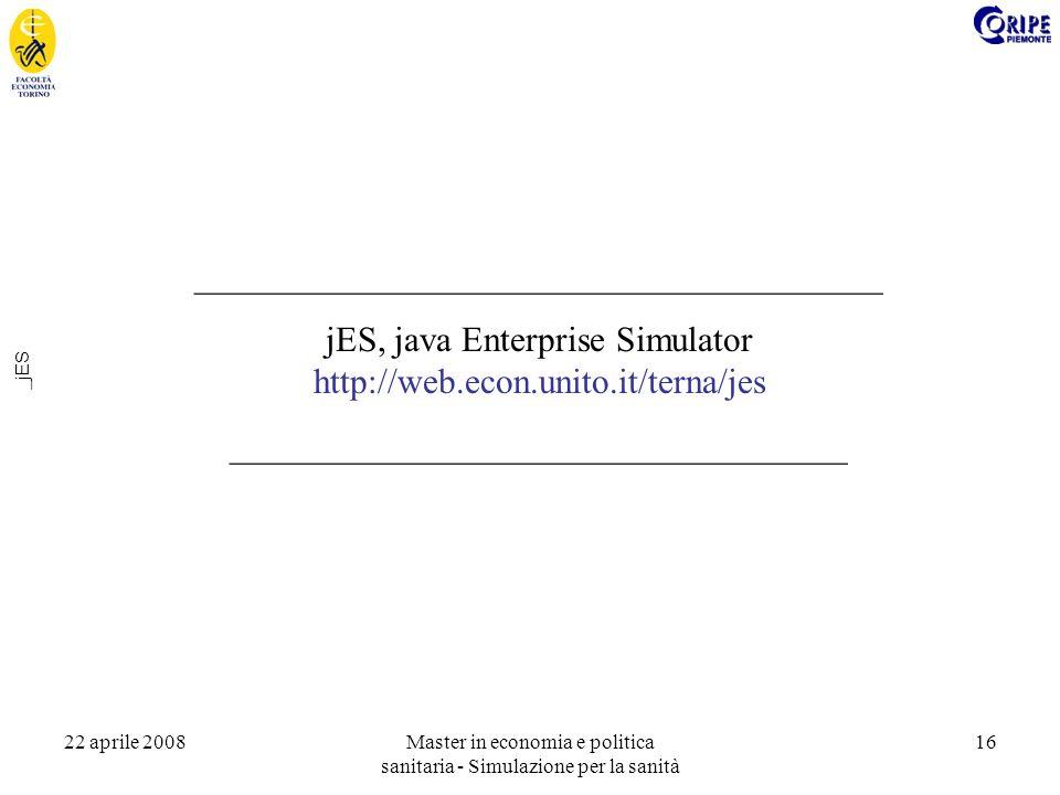 22 aprile 2008Master in economia e politica sanitaria - Simulazione per la sanità 16 _jES _______________________________________ jES, java Enterprise Simulator http://web.econ.unito.it/terna/jes ___________________________________