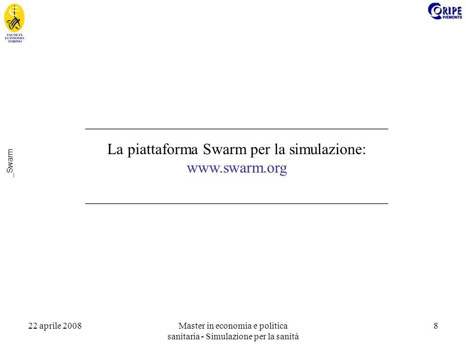 22 aprile 2008Master in economia e politica sanitaria - Simulazione per la sanità 8 _Swarm _______________________________________ La piattaforma Swarm per la simulazione: www.swarm.org _______________________________________