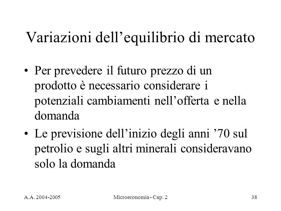 A.A. 2004-2005Microeconomia - Cap. 238 Variazioni dellequilibrio di mercato Per prevedere il futuro prezzo di un prodotto è necessario considerare i p