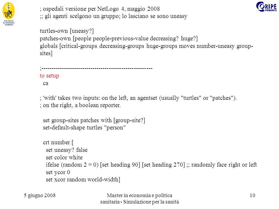 5 giugno 2008Master in economia e politica sanitaria - Simulazione per la sanità 10 ; ospedali versione per NetLogo 4, maggio 2008 ;; gli agenti scelgono un gruppo; lo lasciano se sono uneasy turtles-own [uneasy ] patches-own [people people-previous-value decreasing.