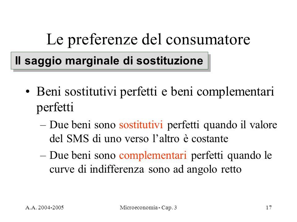 A.A. 2004-2005Microeconomia - Cap. 317 Le preferenze del consumatore Beni sostitutivi perfetti e beni complementari perfetti –Due beni sono sostitutiv