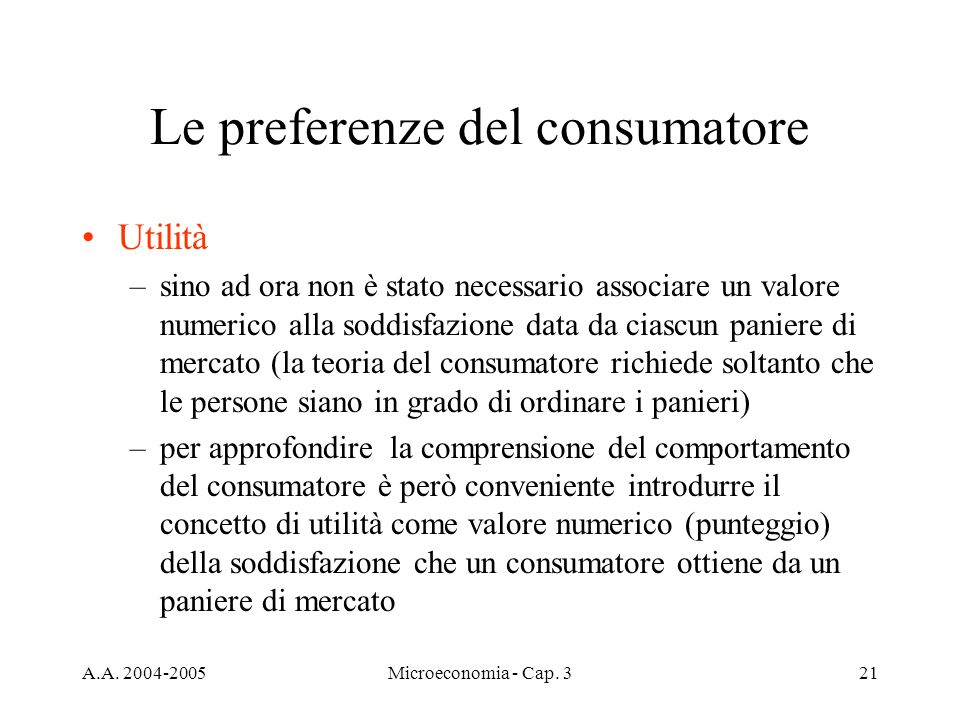 A.A. 2004-2005Microeconomia - Cap. 321 Le preferenze del consumatore Utilità –sino ad ora non è stato necessario associare un valore numerico alla sod