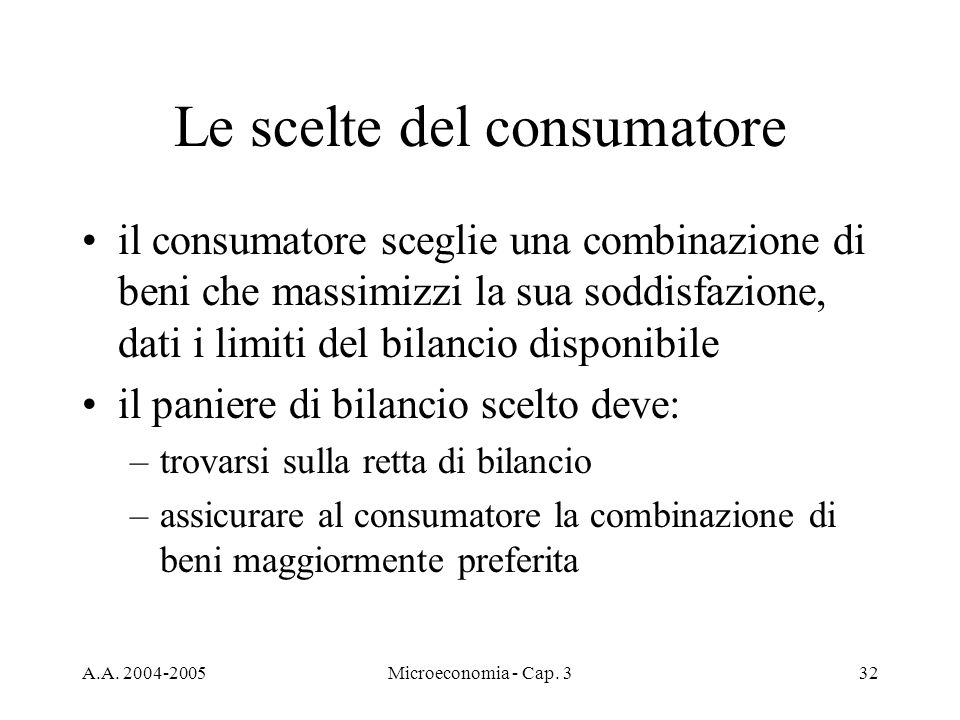 A.A. 2004-2005Microeconomia - Cap. 332 Le scelte del consumatore il consumatore sceglie una combinazione di beni che massimizzi la sua soddisfazione,