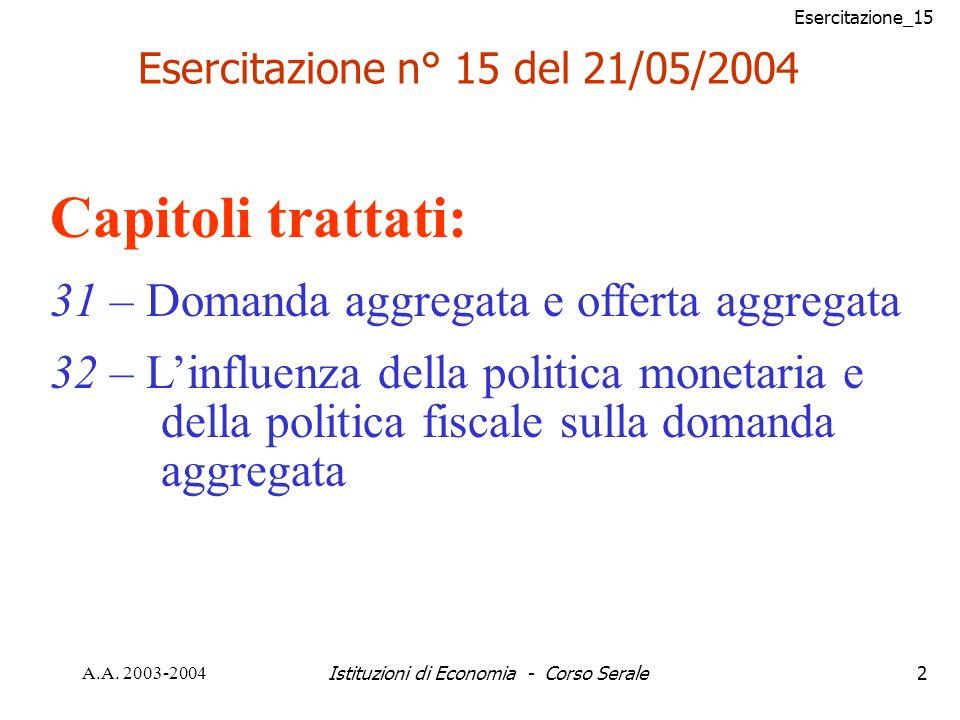 Esercitazione_15 A.A. 2003-2004Istituzioni di Economia - Corso Serale2 Esercitazione n° 15 del 21/05/2004 Capitoli trattati: 31 – Domanda aggregata e