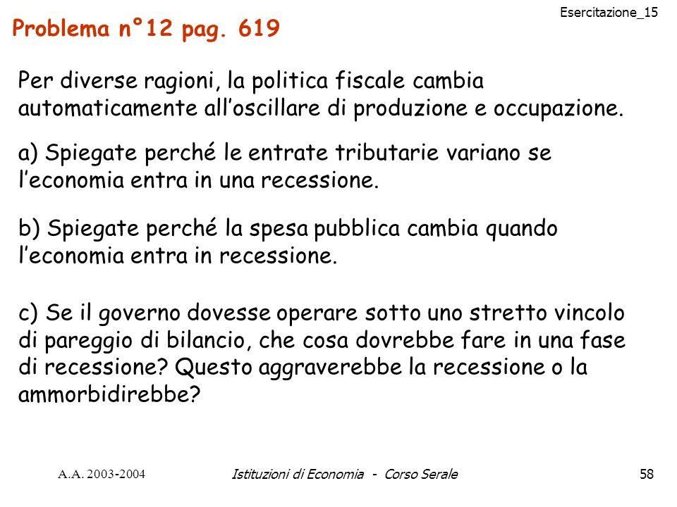 Esercitazione_15 A.A. 2003-2004Istituzioni di Economia - Corso Serale58 Problema n°12 pag. 619 a) Spiegate perché le entrate tributarie variano se lec