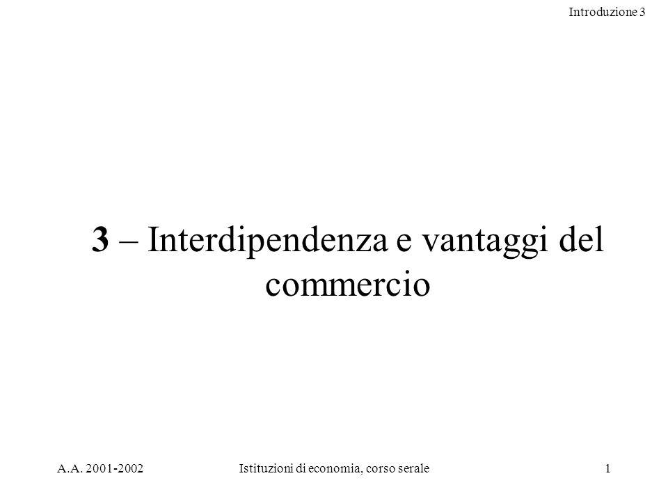 Introduzione 3 A.A. 2001-2002Istituzioni di economia, corso serale1 3 – Interdipendenza e vantaggi del commercio