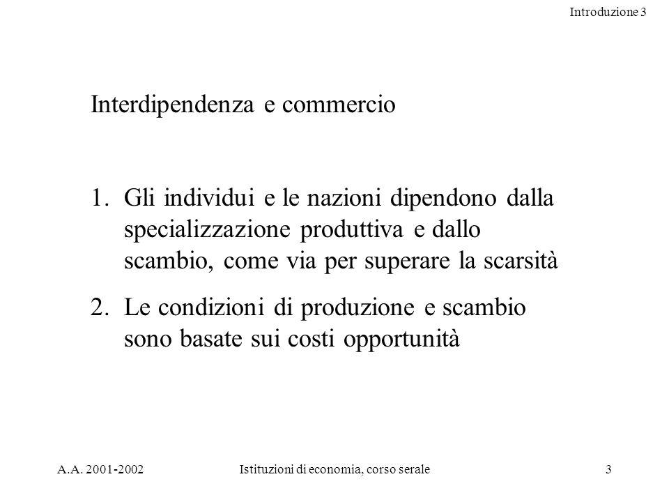 Introduzione 3 A.A. 2001-2002Istituzioni di economia, corso serale3 Interdipendenza e commercio 1.Gli individui e le nazioni dipendono dalla specializ